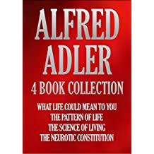 ALFRED ADLER 4 BOOK COLLECTION: WHAT LIFE COULD MEAN TO YOU; THE PATTERN OF LIFE; THE SCIENCE OF LIVING; THE NEUROTIC CONSTITUTION (Timeless Wisdom Collection 195)