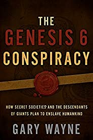 The Genesis 6 Conspiracy: How Secret Societies and the Descendants of Giants Plan to Enslave Humankind (Englis