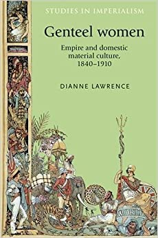 Genteel women: Empire and domestic material culture, 1840-1910 (Studies in Imperialism MUP) [6/1/2015] Dianne Lawrence