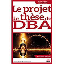 Le projet de thèse de DBA (Business Science Institute) (French Edition)