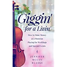Giggin' for a Livin': How to Make Money as a Musician Playing for Weddings and Special Events