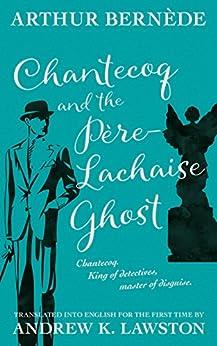 Chantecoq and the Père-Lachaise Ghost by [Bernède, Arthur]