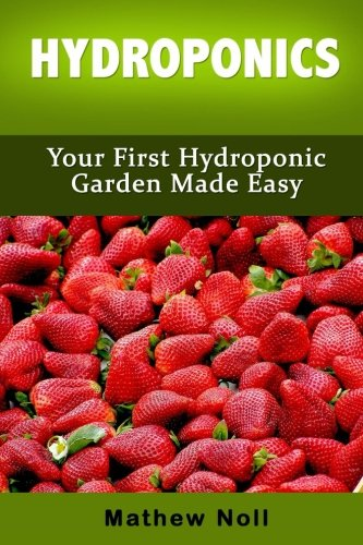 Hydroponics: Your First Hydroponic Garden Made Easy (Hydroponics for Beginners, Hydroponics Gardening)