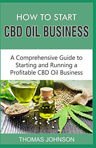 HOW TO START CBD OIL BUSINESS: A Comprehensive Guide to Starting and Running a Profitable CBD Oil Business