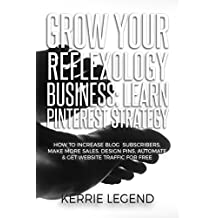 Grow Your Reflexology Business: Learn Pinterest Strategy: How to Increase Blog Subscribers, Make More Sales, Design Pins, Automate & Get Website Traffic for Free