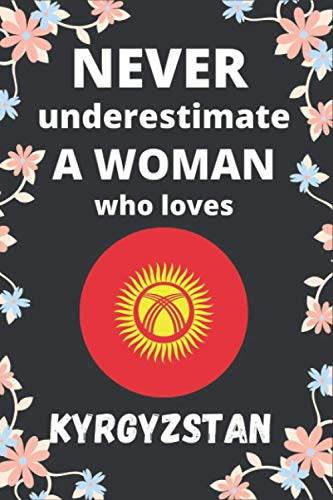 Never Underestimate A Women Who Loves Kyrgyzstan Journal: Notebook Gift For Kyrgyzstan country Lovers Funny Gift Idea For Girls on Birthday, Christmas ... Journal - 6 x 9 Inches-110 Blank Lined Pages