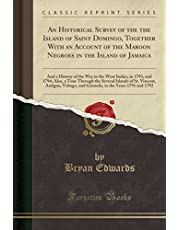 An Historical Survey of the the Island of Saint Domingo, Together with an Account of the Maroon Negroes in the Island of Jamaica: And a History of the War in the West Indies, in 1793, and 1794; Also, a Tour Through the Several Islands of St. Vincent, Anti
