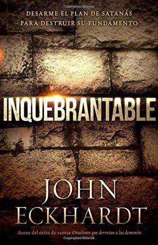 Inquebrantable: Desarme el plan de Satanas para destruir su fundamento (Spanish Edition) [John Eckhardt] (Tapa Blanda)