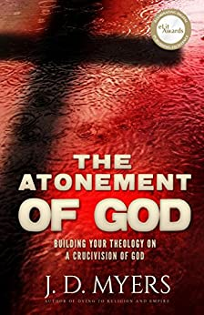 The Atonement of God: Building Your Theology on a Crucivision of God by [Myers, J. D. ]
