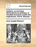 Adolphe, Ou Principes Élémentaires de Politique, et Résultats de la Plus Cruelle des Expériences Par M Mounier, Jean Joseph Mounier, 114099977X