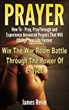 Prayer: Win The War Room Battle Through The Power Of Prayer!!: How To Pray, Pray Through And Experience Answered Prayers That Will Change Your Life Forever (Win The Battle In The Prayer War Room)