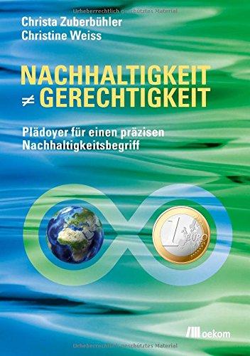 Nachhaltigkeit ist nicht gleich Gerechtigkeit: Plädoyer für einen präzisen Nachhaltigkeitsbegriff Taschenbuch – 1. Juni 2017 Christa Zuberbühler Christine Weiss oekom verlag 3960060246