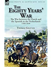 The Eighty Years' War: the War between the Dutch and the Spanish in the Netherlands, 1568-1648