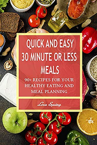 Quick and Easy 30 Minute or Less Meals: 90+ Recipes For Your Healthy Eating and Meal Planning