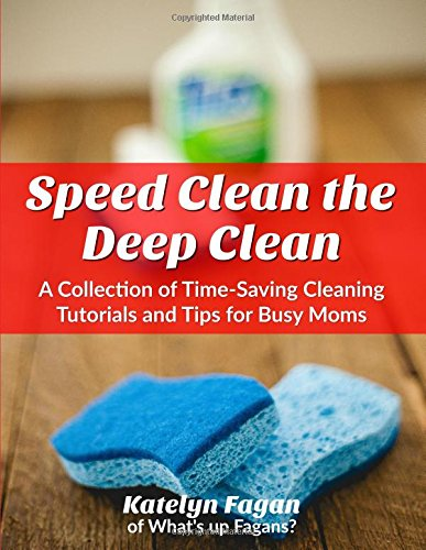 Speed Clean the Deep Clean: A Collection of Time-Saving Cleaning Tutorials and Tips for Busy Parents