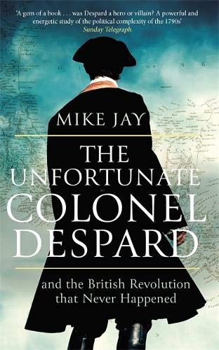 The Unfortunate Colonel Despard: And the British Revolution that Never Happened