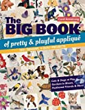 The Big Book of Pretty & Playful Appliqué: 150+ Designs, 4 Quilt Projects Cats & Dogs at Play, Gardens in Bloom…