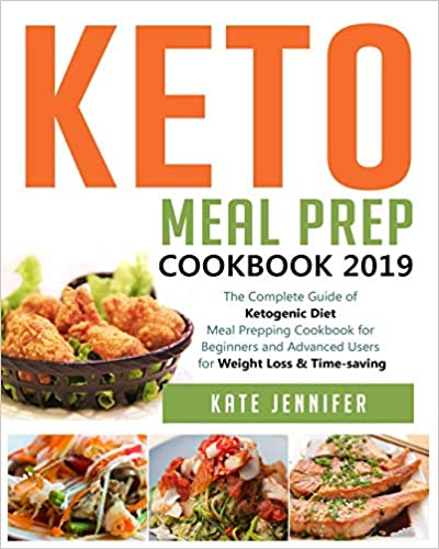 Keto Meal Prep Cookbook 2019: The Complete Guide of Ketogenic Diet Meal Prepping Cookbook for Beginners and Advanced Users for Weight Loss & Time-saving