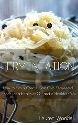 Fermentation for Beginners: How to Easily Create Your Own Fermented Foods for a Healthier Gut and a Healthier You by [Woods, Lauren]