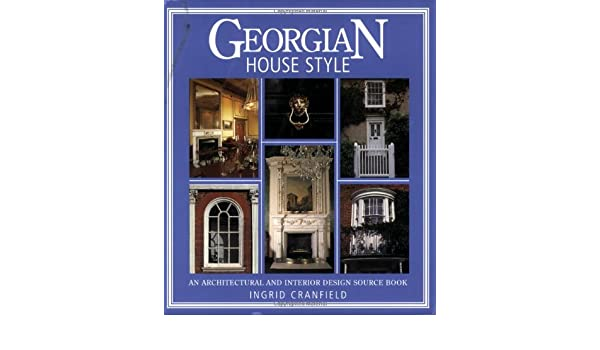 Georgian House Style An Architectural And Interior Design Source Book Ingrid Cranfield James Stevens Curl 8601409969183 Books