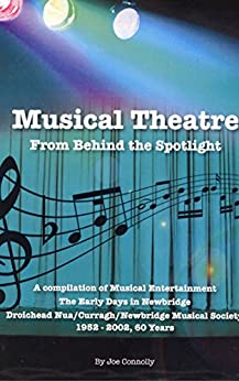 Musical Theatre From Behind The Spotlight: A compilation of Musical Entertainment The Early Days in Newbridge Droichead Nua/Curragh/Newbridge Musical Society 1952 - 2002, 60 Years by [Connolly, Joe]