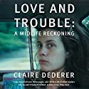 Love and Trouble: A Midlife Reckoning Audiobook by Claire Dederer Narrated by Claire Dederer