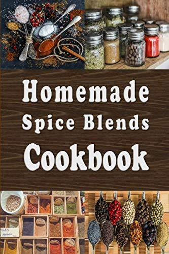 Homemade Spice Blends Cookbook: Tasty Spice Mixes for Meat Dishes, Fish Meals, Salads and more by Laura Sommers