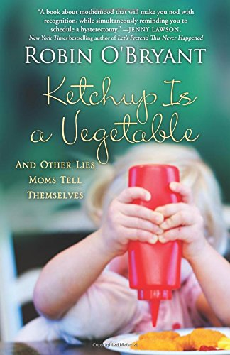 Download Ketchup Is a Vegetable: And Other Lies Moms Tell Themselves PDF