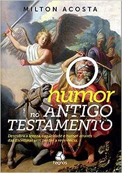 O humor no Antigo Testamento: Descubra a leveza, sagacidade e humor através das escrituras sem perder a reverência