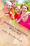 Positive Parenting with NLP, Judy Bartkowiak, 1495246213
