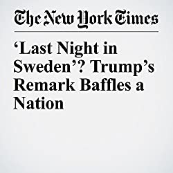 'Last Night in Sweden'? Trump's Remark Baffles a Nation
