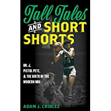 Tall Tales and Short Shorts: Dr. J, Pistol Pete, and the Birth of the Modern NBA (Sports Icons and Issues in Popular Culture)