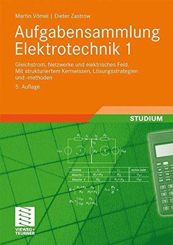 Aufgabensammlung Elektrotechnik 1: Gleichstrom, Netzwerke und elektrisches Feld.Mit strukturiertem Kernwissen, Lösungsstrategien und -methoden