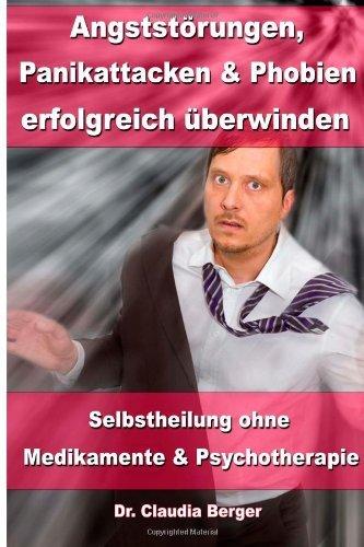 Angststörungen, Panikattacken und Phobien erfolgreich überwinden: Selbstheilung ohne Medikamente und Psychotherapie by Dr. Claudia Berger (2013-01-27)