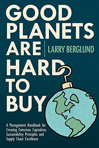Good Planets Are Hard To Buy: A Management Handbook for Creating Conscious Capitalism, Sustainability Principles and Supply Chain Excellence (Good Planets Series - Buy Planets