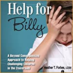 Help for Billy: A Beyond Consequences Approach to Helping Challenging Children in the Classroom | Heather T. Forbes