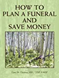How to Plan A Funeral and Save Money, Gary M. Thomas, 1468524844