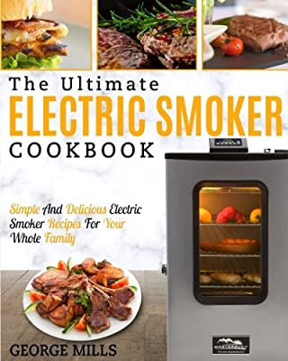 Electric Smoker Cookbook: The Ultimate Electric Smoker Cookbook – Simple And Delicious Electric Smoker Recipes For Your Whole Family from CreateSpace Independent Publishing Platform