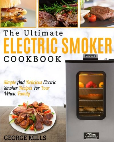 Electric Smoker Cookbook: The Ultimate Electric Smoker Cookbook – Simple And Delicious Electric Smoker Recipes For Your Whole Family (Cookbook Smoker)