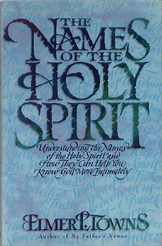 The Names of the Holy Spirit: Understanding the Names of the Holy Spirit and How They Can Help You Know God More Intimately (Name Of The Father Son And Holy Spirit)
