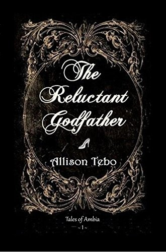 The Reluctant Godfather: A retelling of Cinderella by [Tebo, Allison]