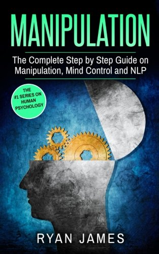 Manipulation: The Complete Step by Step Guide on Manipulation, Mind Control and NLP (Manipulation Series) (Volume 3)