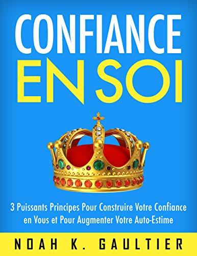 Confiance en Soi: 3 Puissants Principes pour construire votre confiance en vous et pour augmenter votre estime de soi (French Edition)