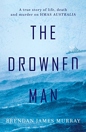 The Drowned Man: A true story of life, death and murder on HMAS Australia