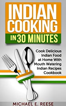 Indian Cooking in 30 Minutes: Cook Delicious Indian Food at Home With Mouth Watering Indian Recipes Cookbook by [Reese, Michael E.]