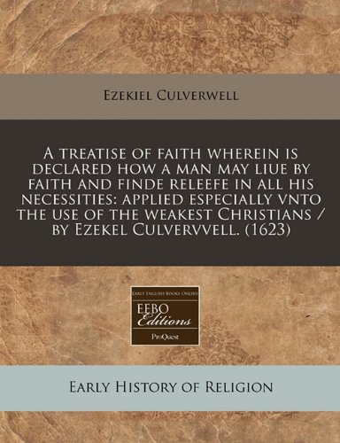 A treatise of faith wherein is declared how a man may liue by faith and finde releefe in all his necessities: applied especially vnto the use of the weakest Christians / by Ezekel Culvervvell. (1623) pdf epub