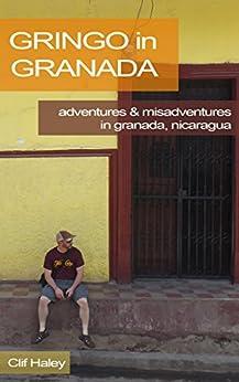Gringo in Granada: Adventures & Misadventures of a Gringo in Granada, Nicaragua by [Haley, Clif]