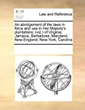 An Abridgement of the Laws in Force and Use in Her Majesty's Plantations; of Virginia, Jamaica, Barbadoes, Maryland, New-England, New-York, Car, See Notes Multiple Contributors, 0699127254