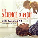 The Science of Mom: A Research-Based Guide to Your Baby's First Year Audiobook by Alice Callahan Narrated by Suzanne Toren