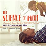 The Science of Mom: A Research-Based Guide to Your Baby's First Year | Alice Callahan